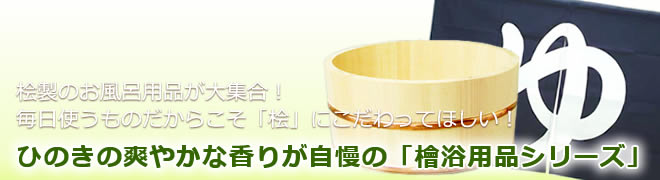 ヒノキの爽やかな香りが自慢の「檜浴用品シリーズ」